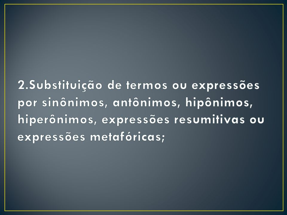 2.Substituição de termos ou expressões por sinônimos, antônimos, hipônimos, hiperônimos, expressões resumitivas ou expressões metafóricas;