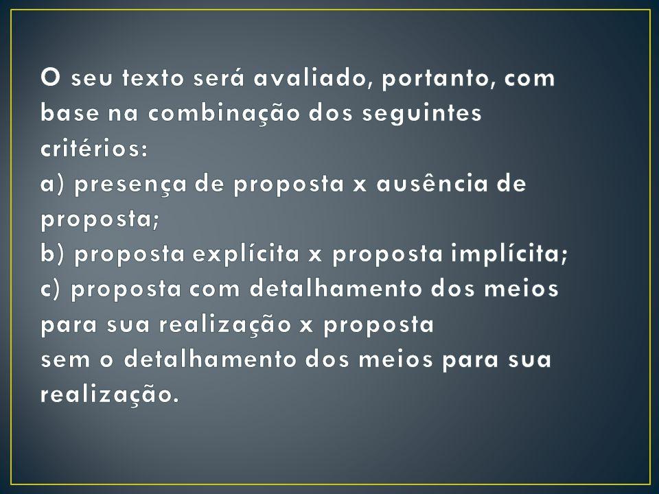 O seu texto será avaliado, portanto, com base na combinação dos seguintes critérios: a) presença de proposta x ausência de proposta; b) proposta explícita x proposta implícita; c) proposta com detalhamento dos meios para sua realização x proposta sem o detalhamento dos meios para sua realização.
