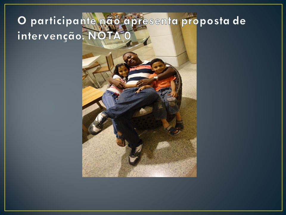 O participante não apresenta proposta de intervenção. NOTA 0