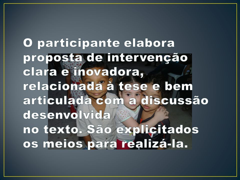 O participante elabora proposta de intervenção clara e inovadora, relacionada à tese e bem articulada com a discussão desenvolvida no texto.