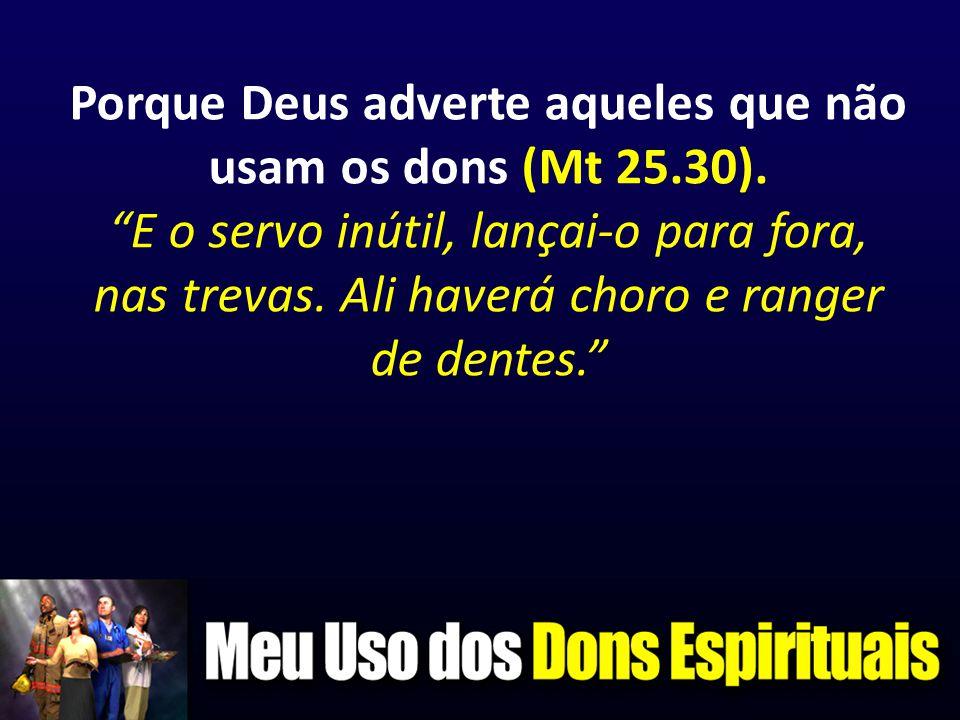 Porque Deus adverte aqueles que não usam os dons (Mt 25. 30)