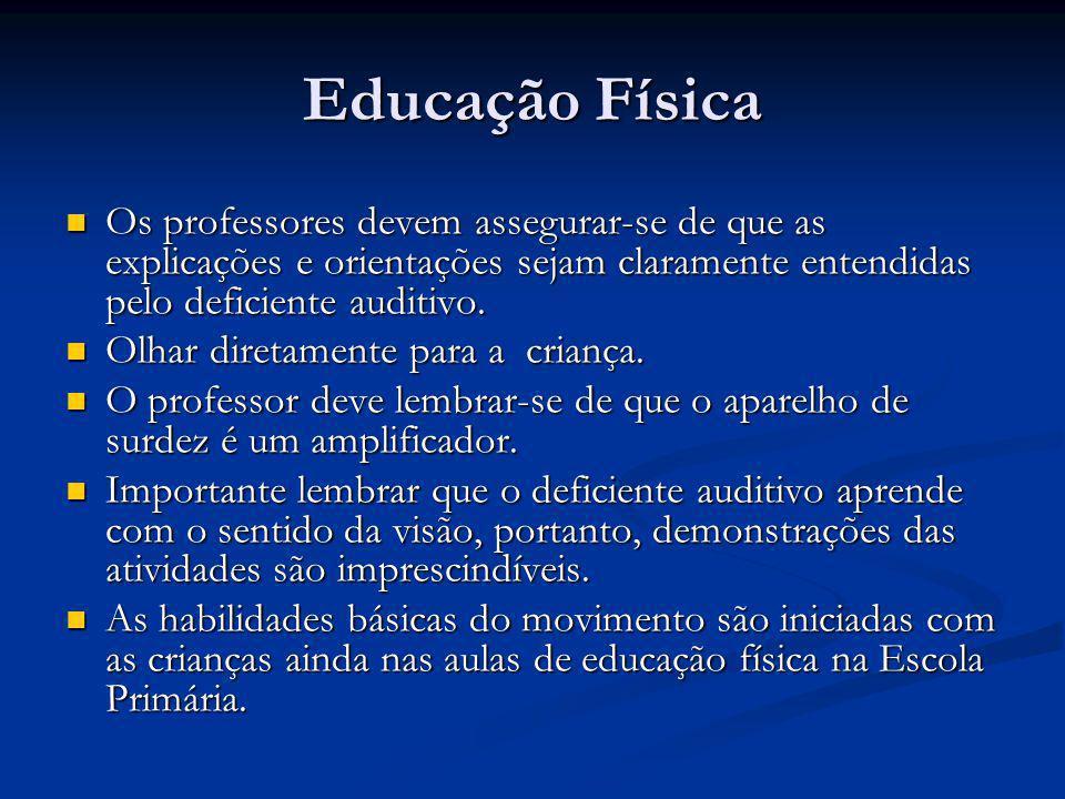 Educação Física Os professores devem assegurar-se de que as explicações e orientações sejam claramente entendidas pelo deficiente auditivo.