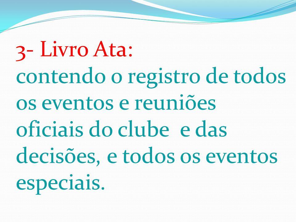 3- Livro Ata: contendo o registro de todos os eventos e reuniões oficiais do clube e das decisões, e todos os eventos especiais.