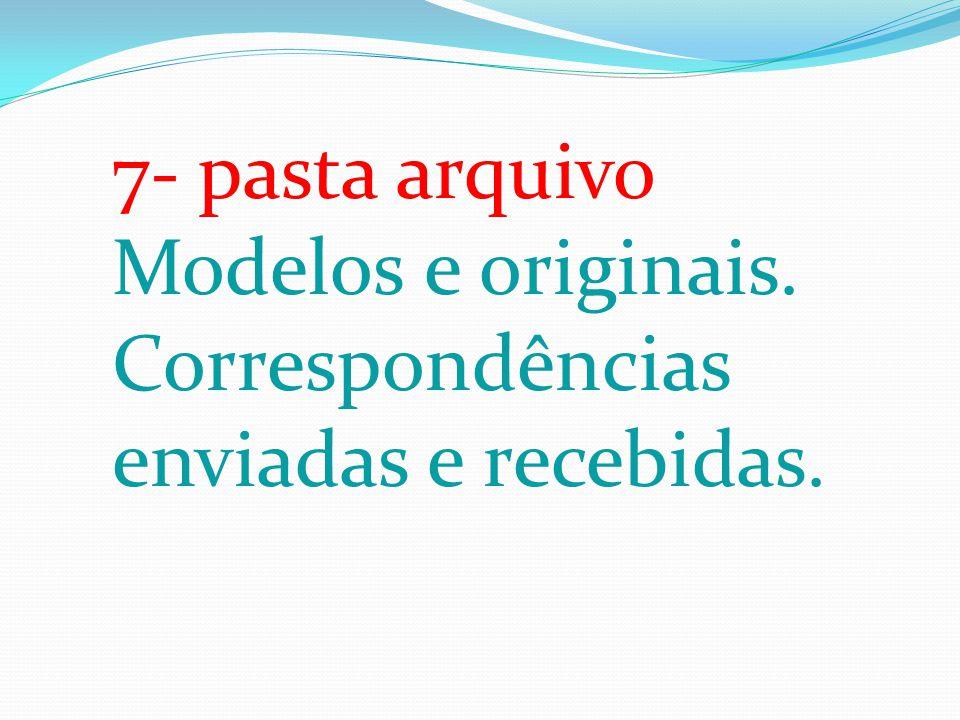 7- pasta arquivo Modelos e originais. Correspondências enviadas e recebidas.