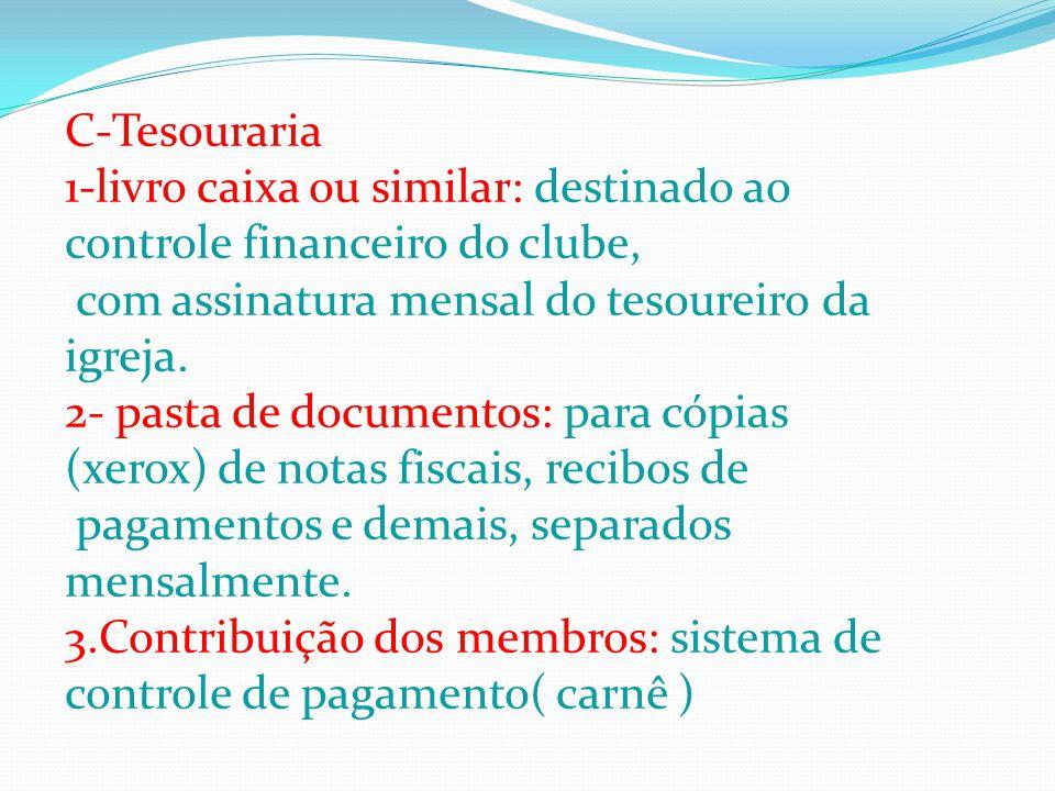 C-Tesouraria 1-livro caixa ou similar: destinado ao controle financeiro do clube, com assinatura mensal do tesoureiro da igreja.