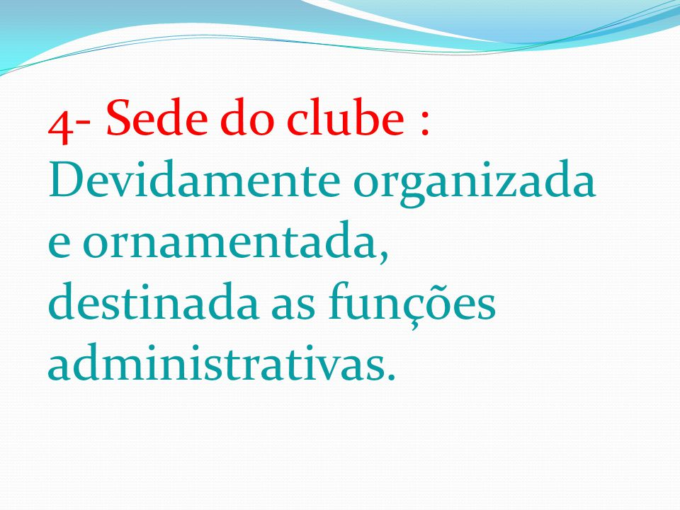 4- Sede do clube : Devidamente organizada e ornamentada, destinada as funções administrativas.