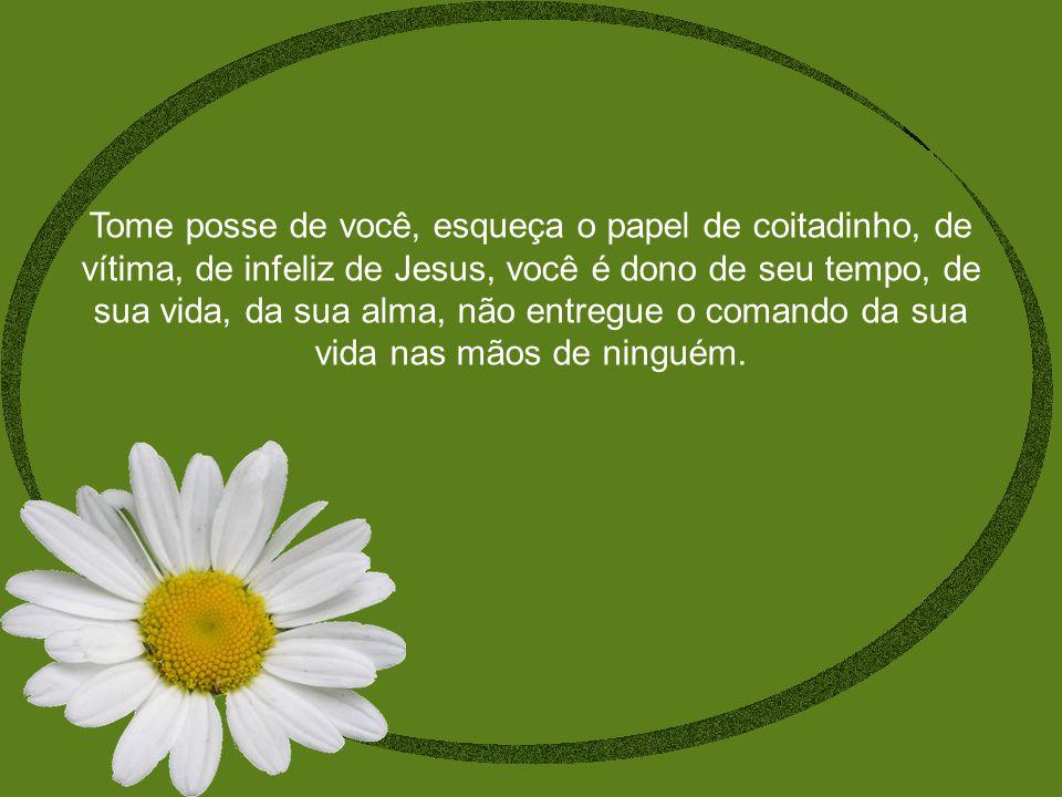Tome posse de você, esqueça o papel de coitadinho, de vítima, de infeliz de Jesus, você é dono de seu tempo, de sua vida, da sua alma, não entregue o comando da sua vida nas mãos de ninguém.