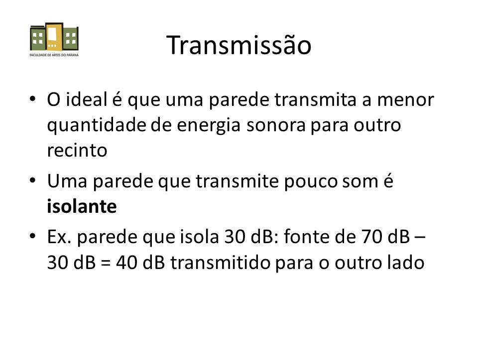 Transmissão O ideal é que uma parede transmita a menor quantidade de energia sonora para outro recinto.