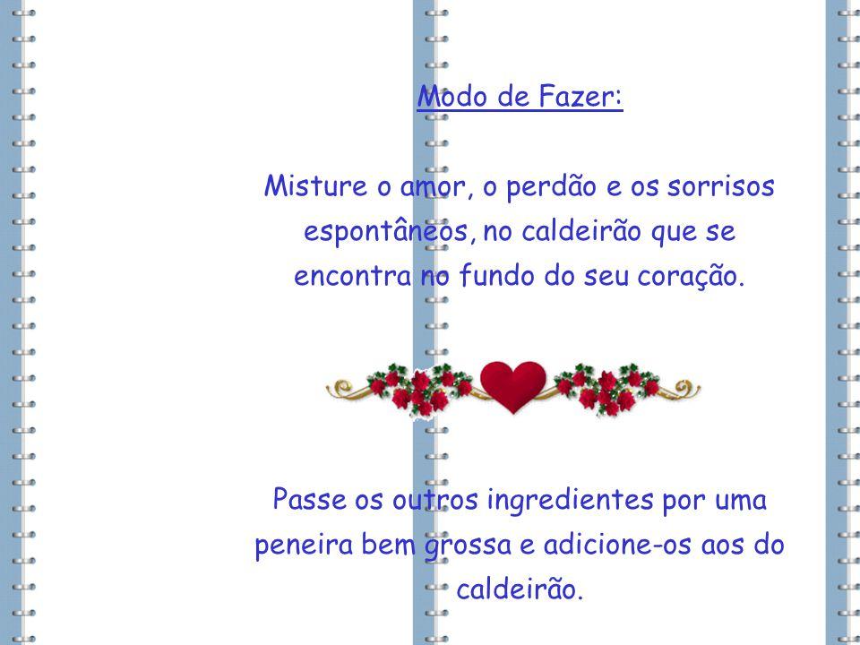 Modo de Fazer: Misture o amor, o perdão e os sorrisos espontâneos, no caldeirão que se encontra no fundo do seu coração.