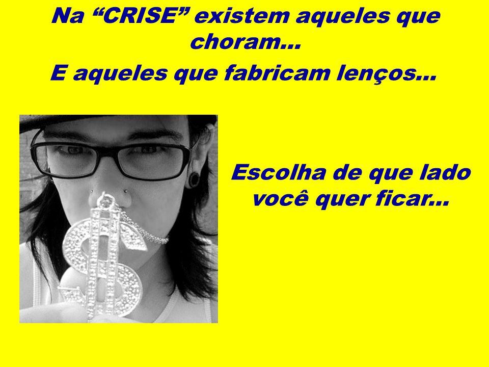 Na CRISE existem aqueles que choram...