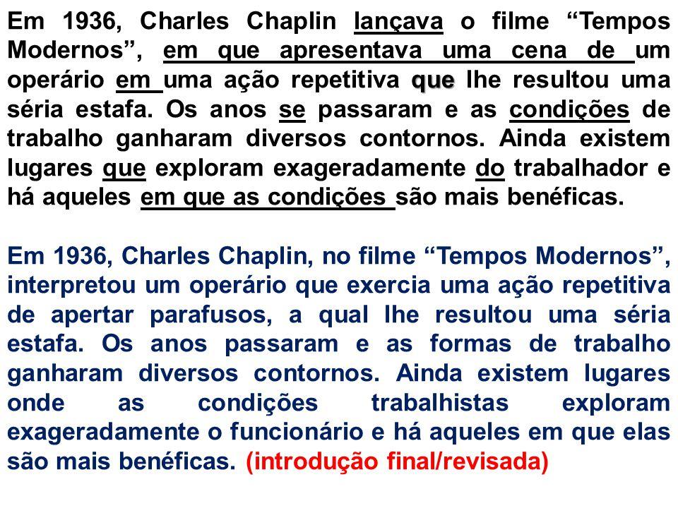 Em 1936, Charles Chaplin lançava o filme Tempos Modernos , em que apresentava uma cena de um operário em uma ação repetitiva que lhe resultou uma séria estafa. Os anos se passaram e as condições de trabalho ganharam diversos contornos. Ainda existem lugares que exploram exageradamente do trabalhador e há aqueles em que as condições são mais benéficas.