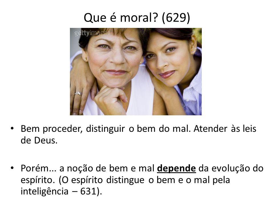 Que é moral (629) Bem proceder, distinguir o bem do mal. Atender às leis de Deus.