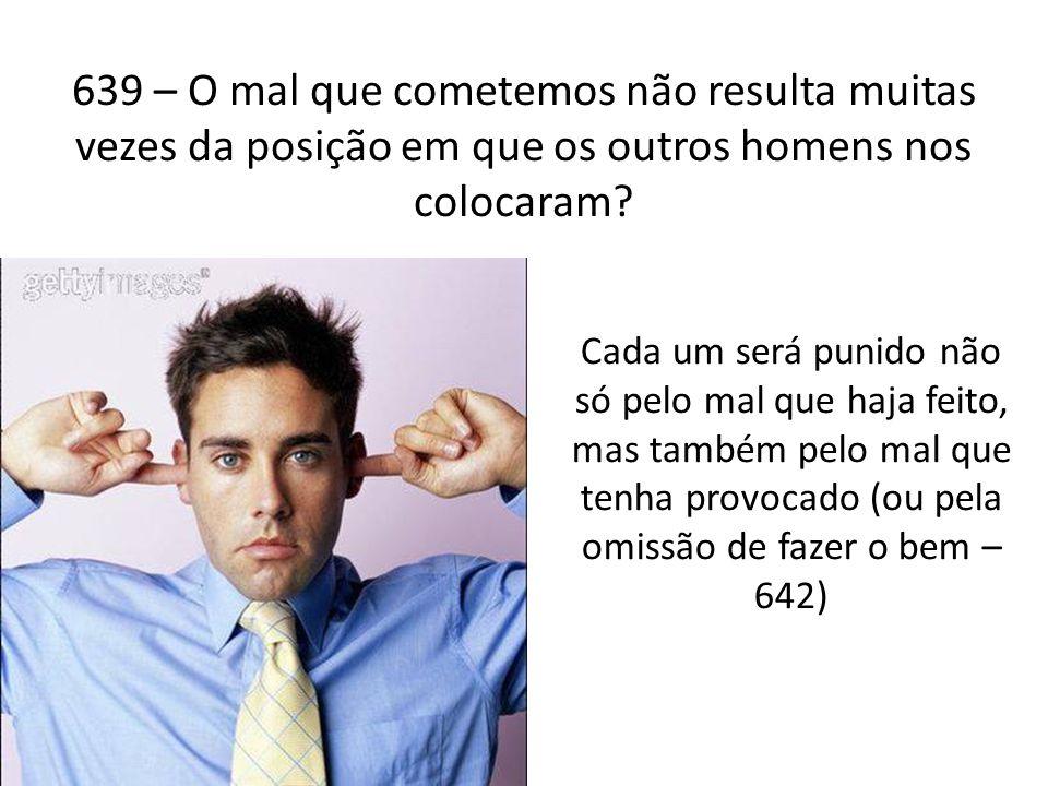 639 – O mal que cometemos não resulta muitas vezes da posição em que os outros homens nos colocaram