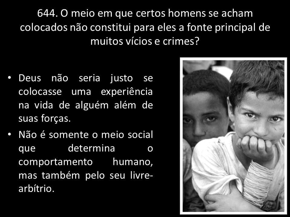 644. O meio em que certos homens se acham colocados não constitui para eles a fonte principal de muitos vícios e crimes