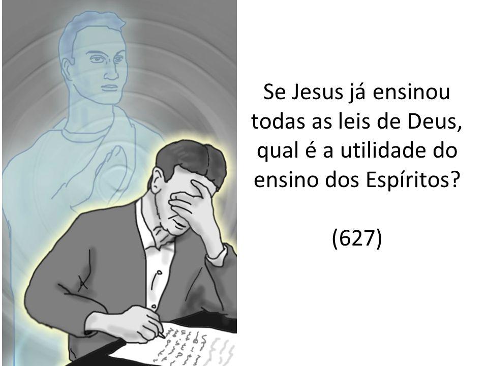 Se Jesus já ensinou todas as leis de Deus, qual é a utilidade do ensino dos Espíritos (627)