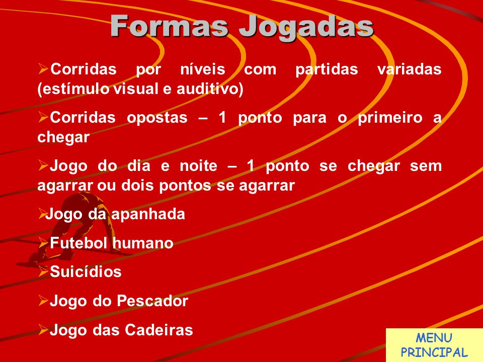 Formas Jogadas Corridas por níveis com partidas variadas (estímulo visual e auditivo) Corridas opostas – 1 ponto para o primeiro a chegar.