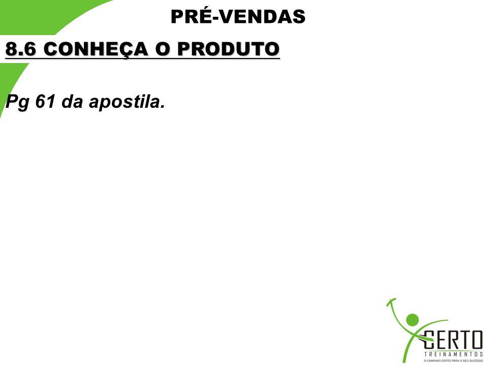 PRÉ-VENDAS 8.6 CONHEÇA O PRODUTO Pg 61 da apostila.
