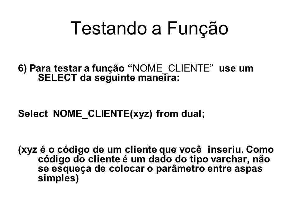 Testando a Função 6) Para testar a função NOME_CLIENTE use um SELECT da seguinte maneira: Select NOME_CLIENTE(xyz) from dual;