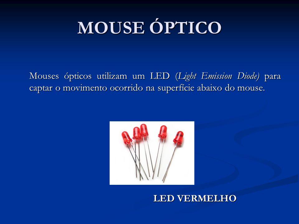 MOUSE ÓPTICO Mouses ópticos utilizam um LED (Light Emission Diode) para captar o movimento ocorrido na superfície abaixo do mouse.