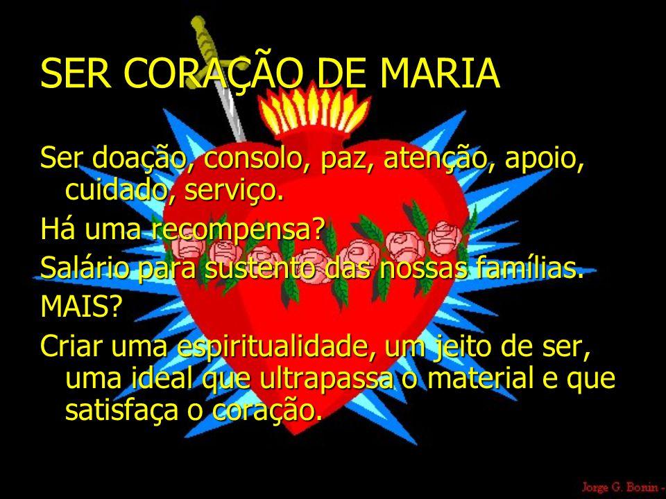 SER CORAÇÃO DE MARIA Ser doação, consolo, paz, atenção, apoio, cuidado, serviço. Há uma recompensa