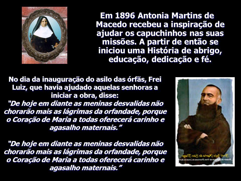 Em 1896 Antonia Martins de Macedo recebeu a inspiração de ajudar os capuchinhos nas suas missões. A partir de então se iniciou uma História de abrigo, educação, dedicação e fé.