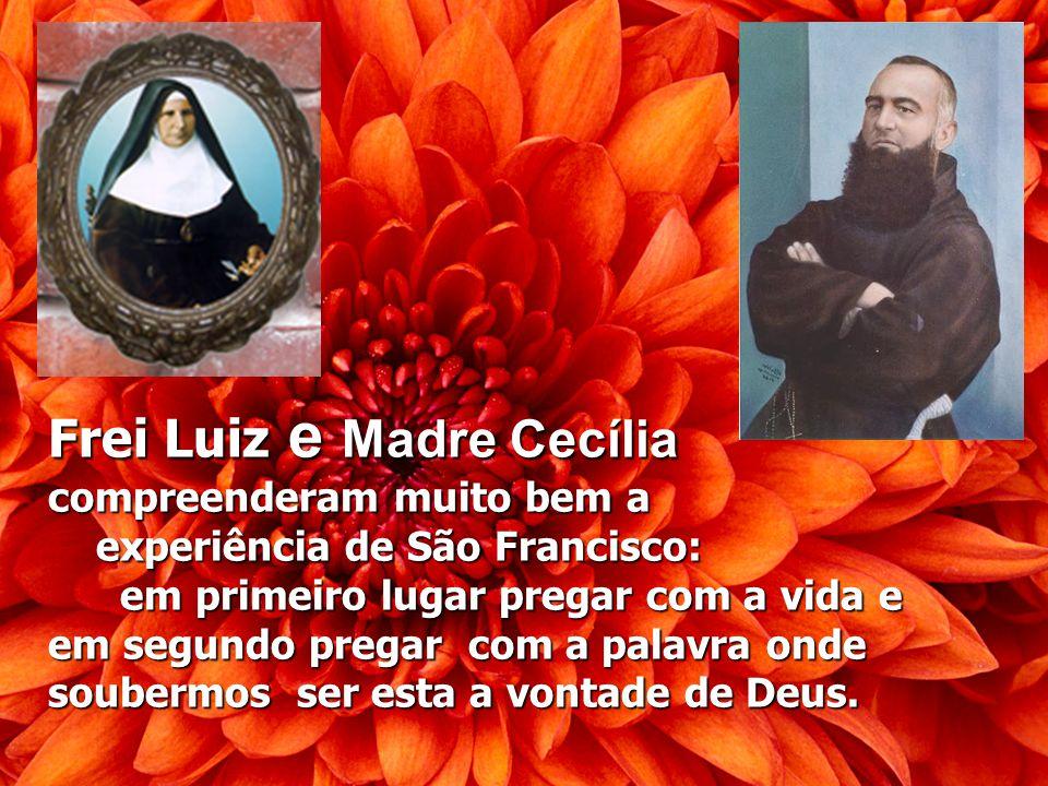 Frei Luiz e Madre Cecília compreenderam muito bem a experiência de São Francisco: em primeiro lugar pregar com a vida e em segundo pregar com a palavra onde soubermos ser esta a vontade de Deus.