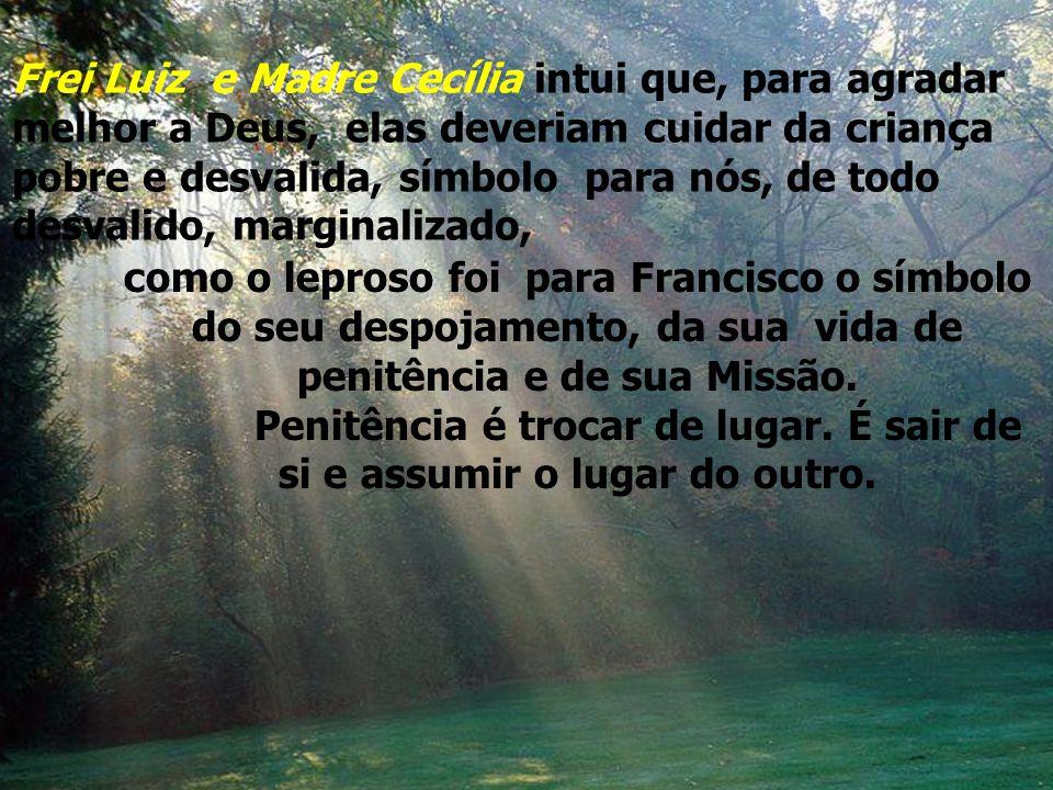 Frei Luiz e Madre Cecília intui que, para agradar melhor a Deus, elas deveriam cuidar da criança pobre e desvalida, símbolo para nós, de todo desvalido, marginalizado,