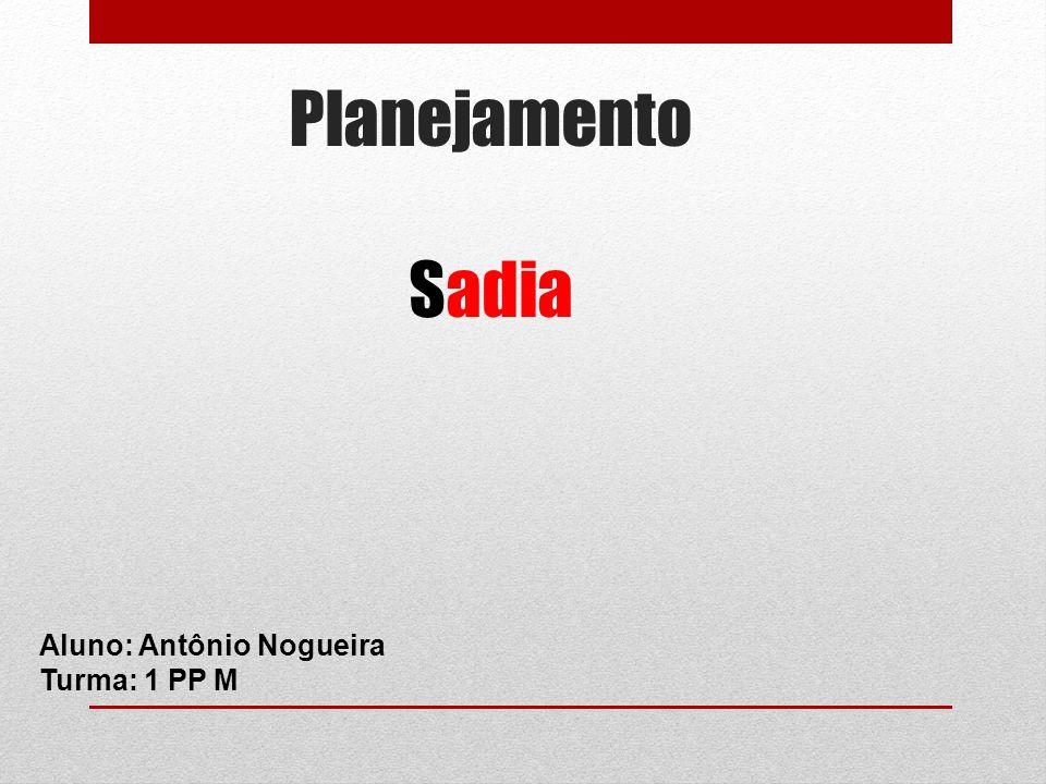 Planejamento Sadia Aluno: Antônio Nogueira Turma: 1 PP M