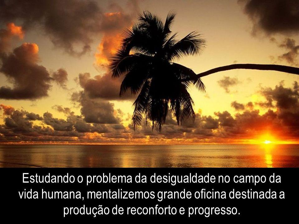 Estudando o problema da desigualdade no campo da vida humana, mentalizemos grande oficina destinada a produção de reconforto e progresso.