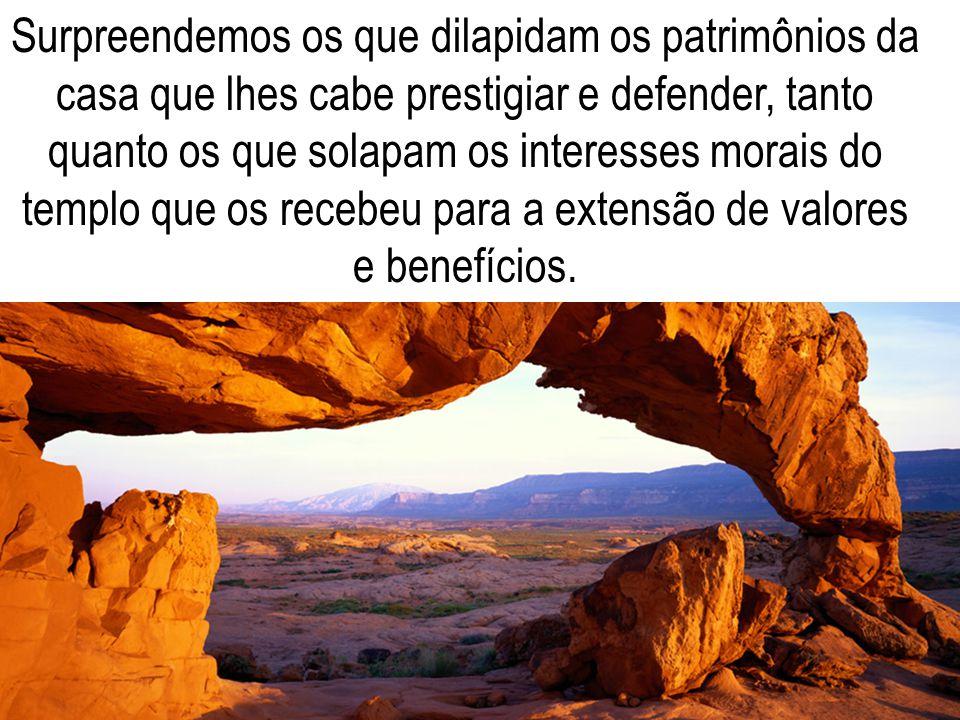 Surpreendemos os que dilapidam os patrimônios da casa que lhes cabe prestigiar e defender, tanto quanto os que solapam os interesses morais do templo que os recebeu para a extensão de valores e benefícios.