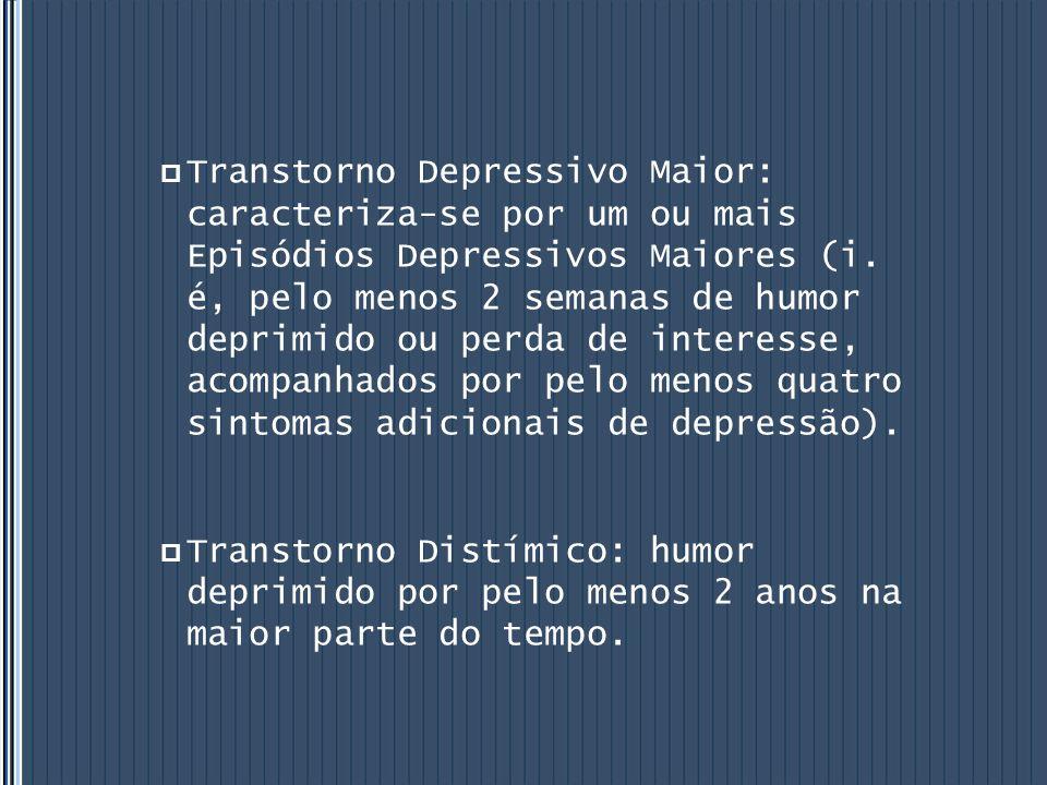 Transtorno Depressivo Maior: caracteriza-se por um ou mais Episódios Depressivos Maiores (i. é, pelo menos 2 semanas de humor deprimido ou perda de interesse, acompanhados por pelo menos quatro sintomas adicionais de depressão).