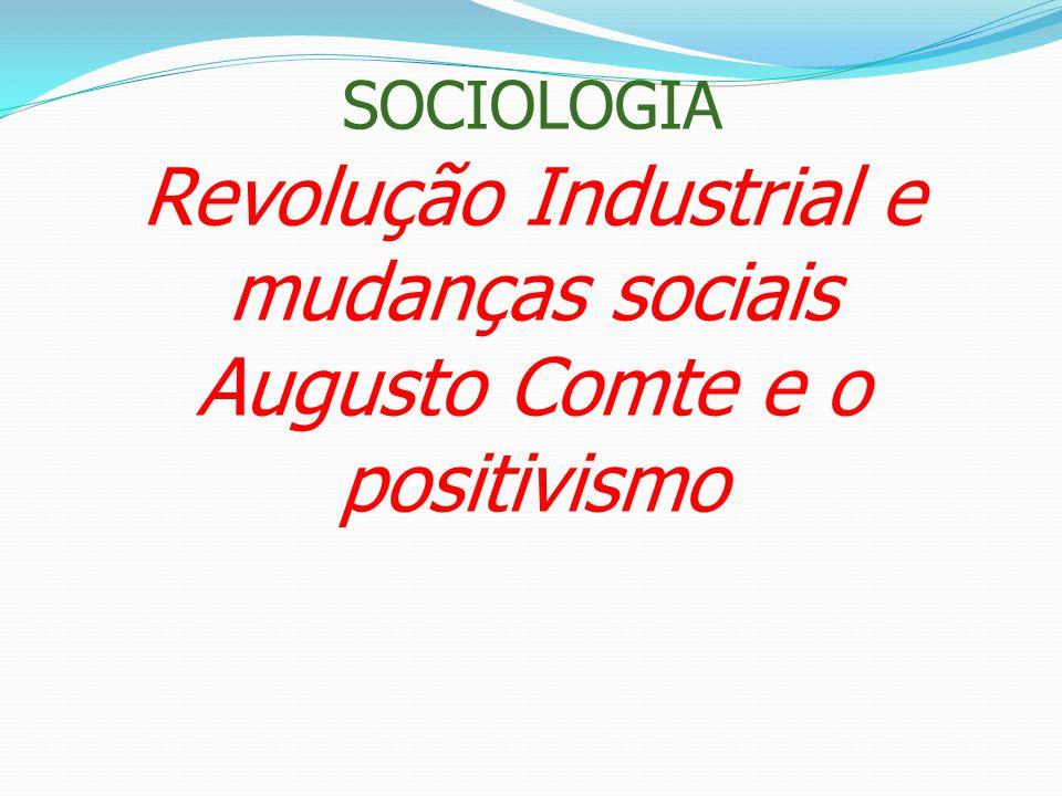 SOCIOLOGIA Revolução Industrial e mudanças sociais Augusto Comte e o positivismo