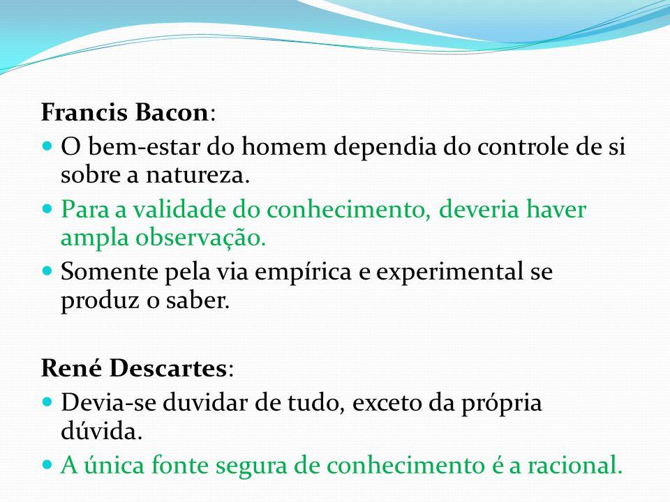 Francis Bacon: O bem-estar do homem dependia do controle de si sobre a natureza. Para a validade do conhecimento, deveria haver ampla observação.