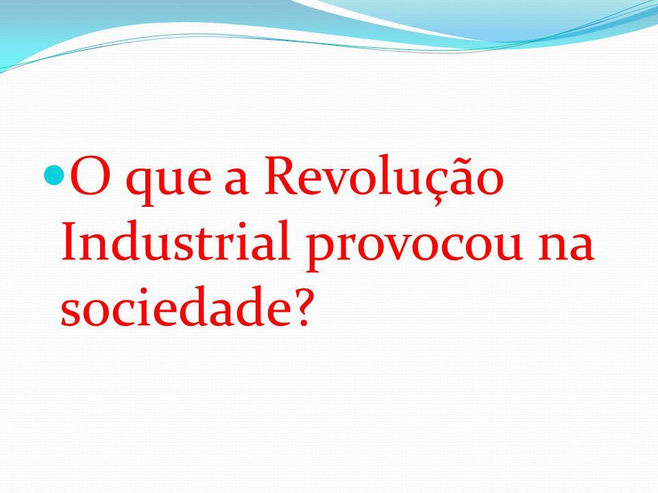 O que a Revolução Industrial provocou na sociedade