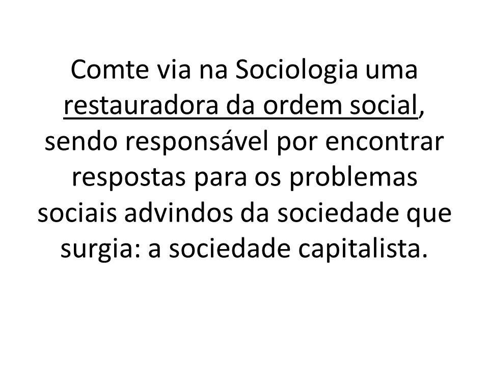 Comte via na Sociologia uma restauradora da ordem social, sendo responsável por encontrar respostas para os problemas sociais advindos da sociedade que surgia: a sociedade capitalista.