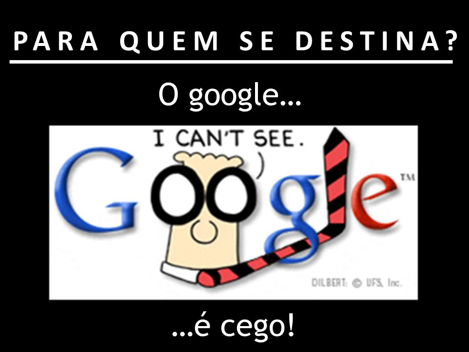 PARA QUEM SE DESTINA O google… …é cego!