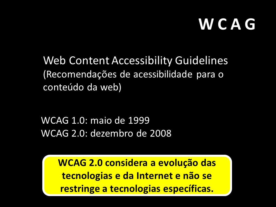 WCAG Web Content Accessibility Guidelines (Recomendações de acessibilidade para o conteúdo da web) WCAG 1.0: maio de 1999.