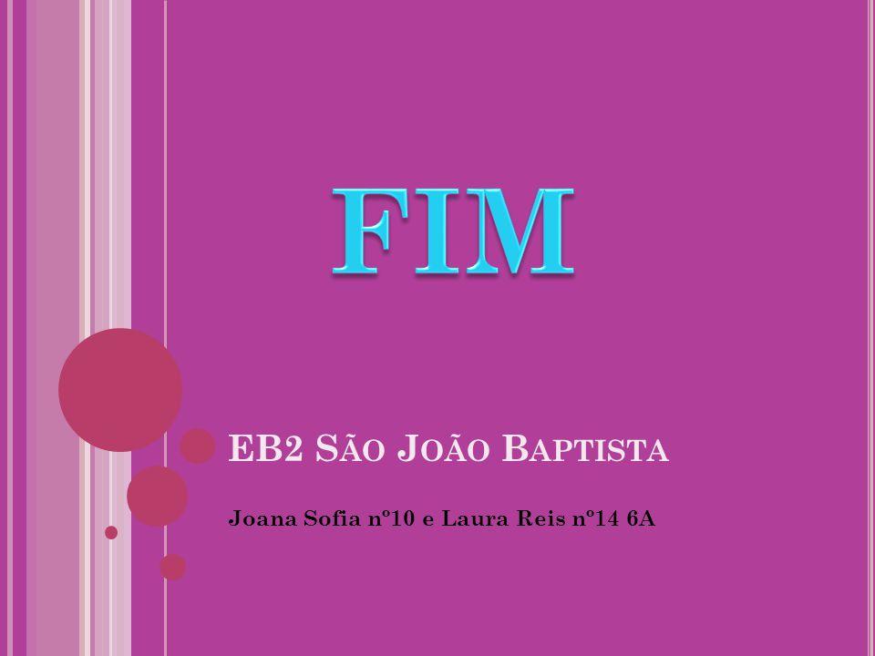 FIM EB2 São João Baptista Joana Sofia nº10 e Laura Reis nº14 6A