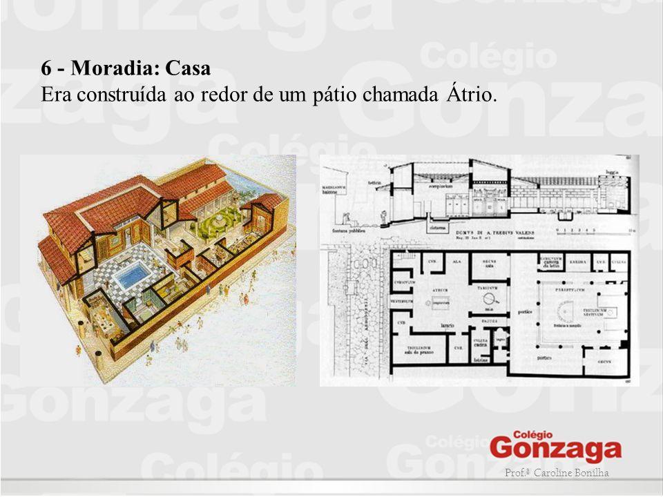 6 - Moradia: Casa Era construída ao redor de um pátio chamada Átrio.