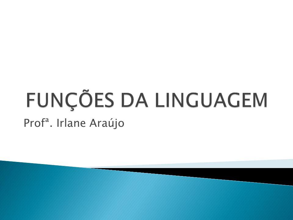 FUNÇÕES DA LINGUAGEM Profª. Irlane Araújo