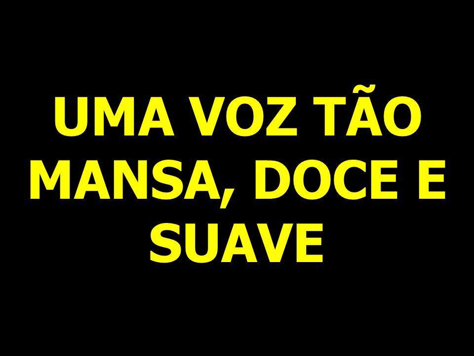 UMA VOZ TÃO MANSA, DOCE E SUAVE