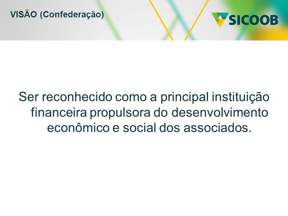 VISÃO (Confederação) Ser reconhecido como a principal instituição financeira propulsora do desenvolvimento econômico e social dos associados.