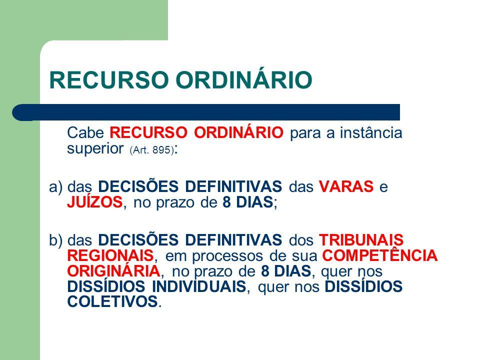 RECURSO ORDINÁRIO Cabe RECURSO ORDINÁRIO para a instância superior (Art. 895): a) das DECISÕES DEFINITIVAS das VARAS e JUÍZOS, no prazo de 8 DIAS;