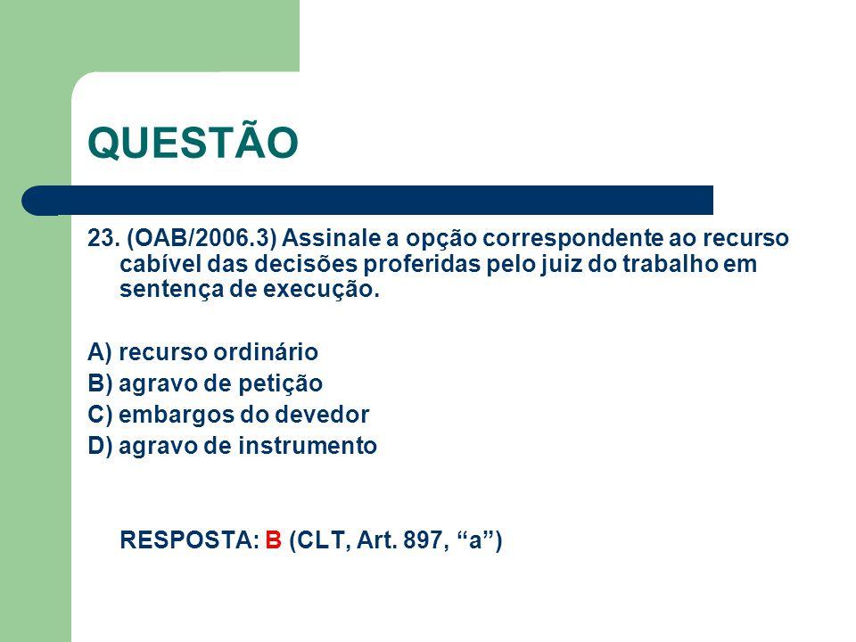 QUESTÃO 23. (OAB/2006.3) Assinale a opção correspondente ao recurso cabível das decisões proferidas pelo juiz do trabalho em sentença de execução.
