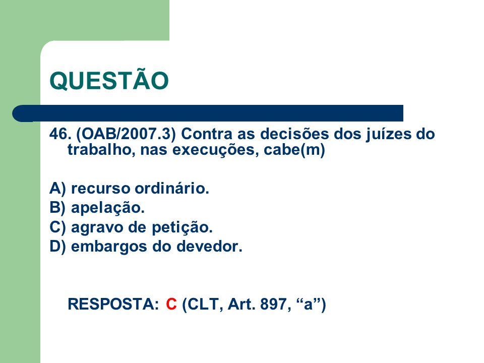 QUESTÃO 46. (OAB/2007.3) Contra as decisões dos juízes do trabalho, nas execuções, cabe(m) A) recurso ordinário.