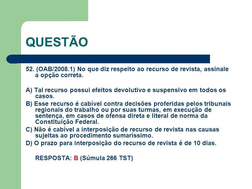 QUESTÃO 52. (OAB/2008.1) No que diz respeito ao recurso de revista, assinale a opção correta.