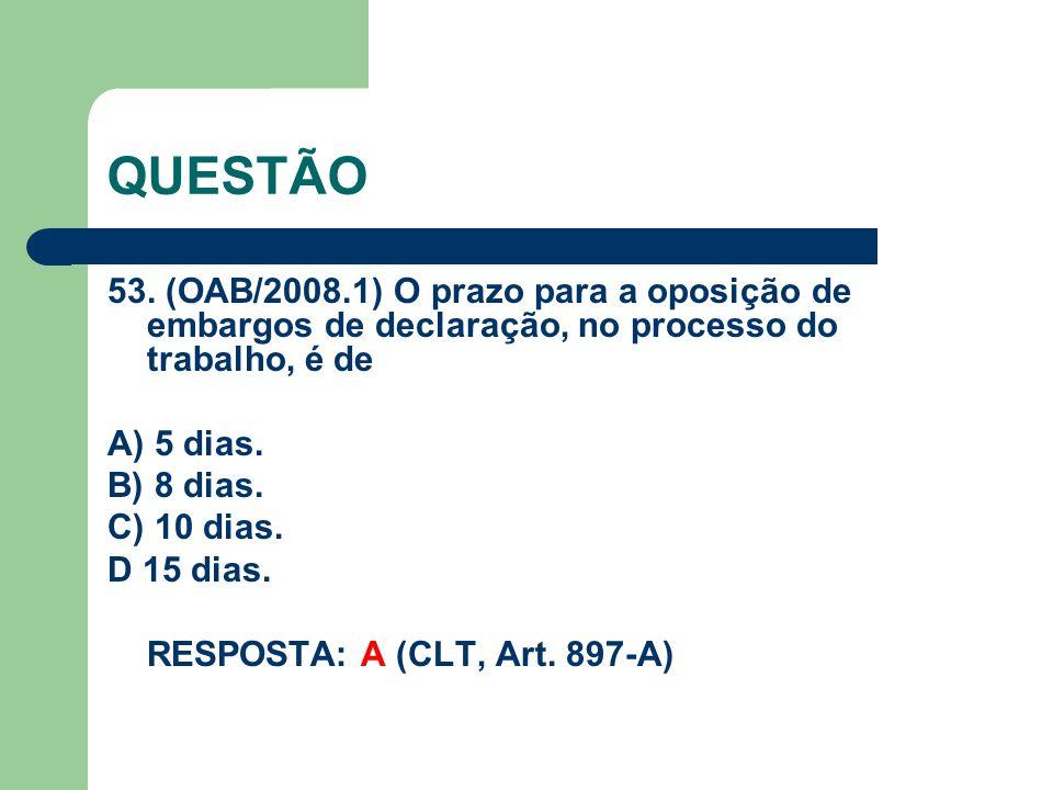 QUESTÃO 53. (OAB/2008.1) O prazo para a oposição de embargos de declaração, no processo do trabalho, é de.