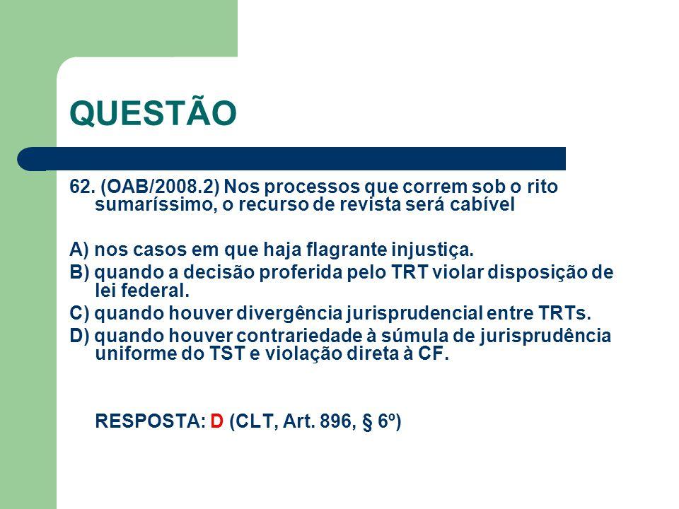 QUESTÃO 62. (OAB/2008.2) Nos processos que correm sob o rito sumaríssimo, o recurso de revista será cabível.