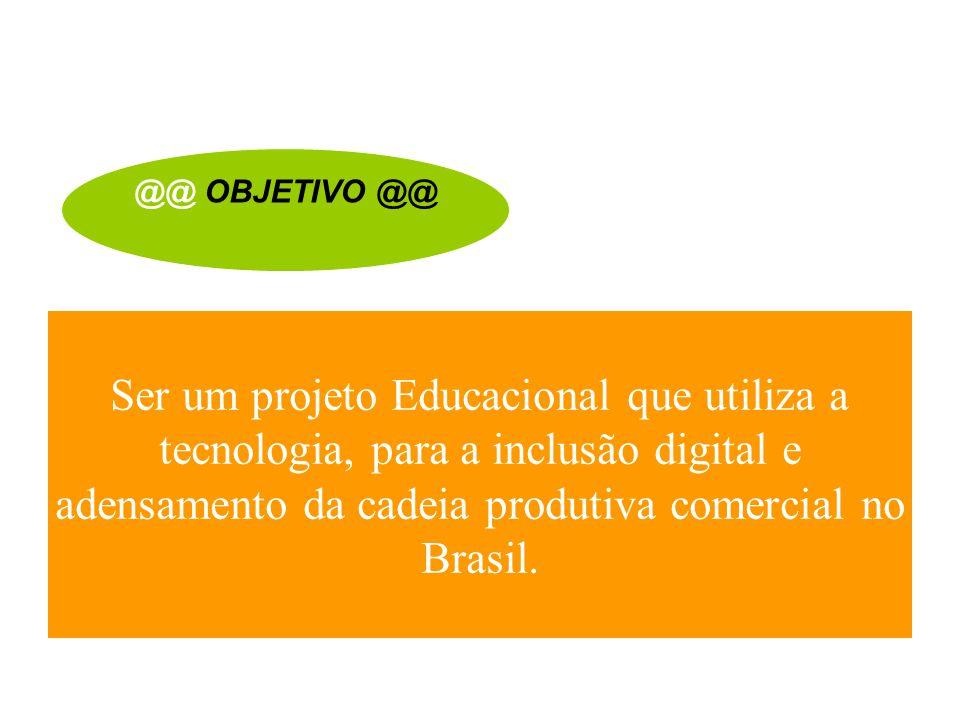@@ OBJETIVO @@ Ser um projeto Educacional que utiliza a tecnologia, para a inclusão digital e adensamento da cadeia produtiva comercial no Brasil.