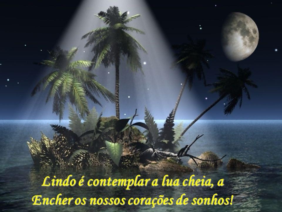 Lindo é contemplar a lua cheia, a Encher os nossos corações de sonhos!